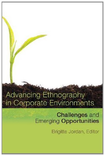 Advancing Ethnography in Corporate Environments Challenges and Emerging Opportunities  2013 9781611322200 Front Cover