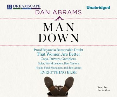 Man Down: Proof Beyond a Reasonable Doubt That Women Are Better Cops, Drivers, Gamblers, Spies, World Leaders, Beer Tasters, Hedge Fund Managers, and Just About  2011 edition cover