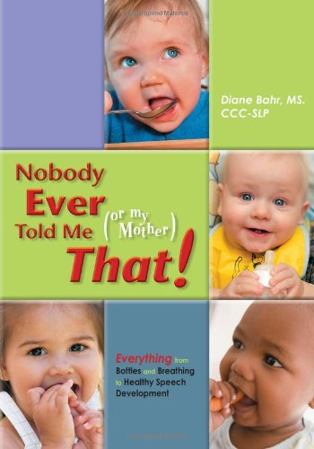 Nobody Ever Told Me (or My Mother) That! Everything from Bottles and Breathing to Healthy Speech Development  2010 9781935567202 Front Cover