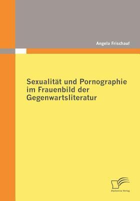 Sexualit�t und Pornographie Im Frauenbild der Gegenwartsliteratur   2009 9783836677202 Front Cover