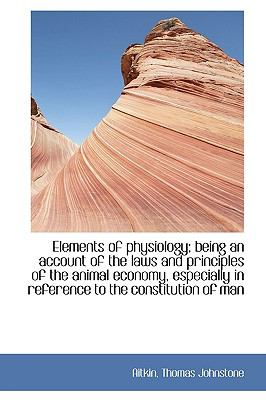 Elements of Physiology; Being an Account of the Laws and Principles of the Animal Economy, Especiall N/A 9781113517203 Front Cover