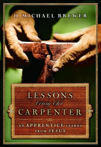 Lessons from the Carpenter An Apprentice Learns from Jesus  2006 9781400071203 Front Cover