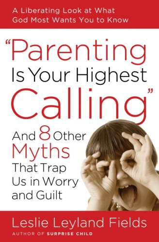 Parenting Is Your Highest Calling And Eight Other Myths That Trap Us in Worry and Guilt  2008 9781400074204 Front Cover