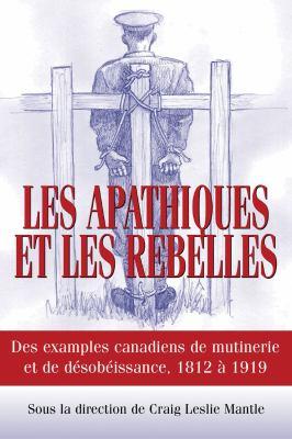 Apathiques et les Rebelles Des Exemples Canadiens de Mutinerie et de Desobeissance, 1812 � 1919  2007 9781550027204 Front Cover