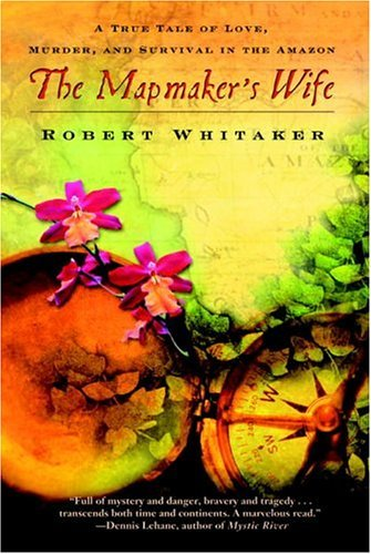 Mapmaker's Wife A True Tale of Love, Murder, and Survival in the Amazon  2005 edition cover