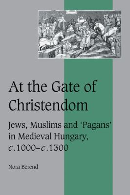 At the Gate of Christendom Jews, Muslims and 'Pagans' in Medieval Hungary, C. 1000 - C. 1300  2006 9780521027205 Front Cover