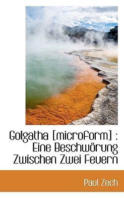 Golgatha [Microform] Eine Beschw�rung Zwischen Zwei Feuern N/A 9781116286205 Front Cover