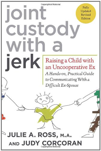Joint Custody with a Jerk Raising a Child with an Uncooperative Ex - A Hands-On, Practical Guide to Communicating with a Difficult Ex-Spouse 2nd 2011 (Revised) edition cover