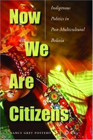Now We Are Citizens Indigenous Politics in Postmulticultural Bolivia  2006 edition cover