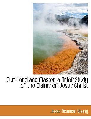 Our Lord and Master a Brief Study of the Claims of Jesus Christ N/A 9781115081207 Front Cover