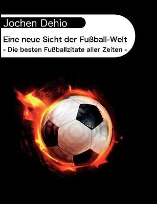 Eine neue Sicht der Fu�ball-Welt - Die besten Fu�ballzitate aller Zeiten -  2009 9783837071207 Front Cover