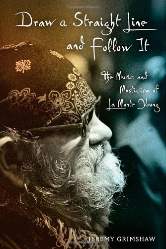 Draw a Straight Line and Follow It The Music and Mysticism of la Monte Young  2011 9780199740208 Front Cover