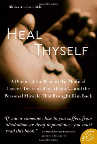 Heal Thyself A Doctor at the Peak of His Medical Career, Destroyed by Alcohol - And the Personal Miracle That Brought Him Back  2010 edition cover