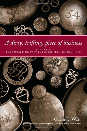 Dirty, Trifling Piece of Business Volume 1: the Revolutionary War As Waged from Canada In 1781  2009 9781554884209 Front Cover