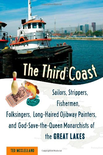 Third Coast Sailors, Strippers, Fishermen, Folksingers, Long-Haired Ojibway Painters, and God-Save-the-Queen Monarchists of the Great Lakes  2008 9781556527210 Front Cover