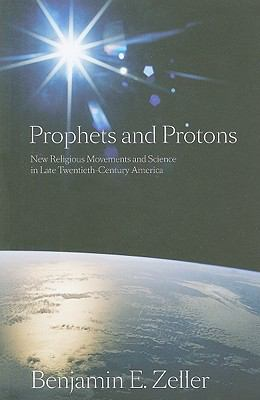 Prophets and Protons New Religious Movements and Science in Late Twentieth-Century America  2010 edition cover