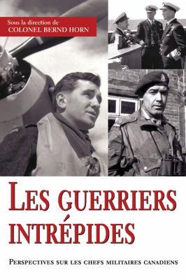 Guerriers Intr�pides Perspectives Sur les Chefs Militaires Canadiens  2007 9781550027211 Front Cover