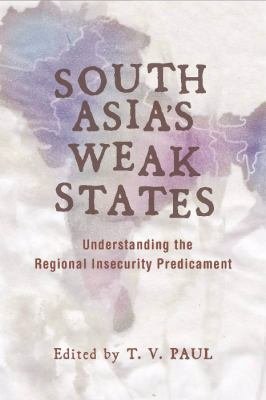 South Asia's Weak States Understanding the Regional Insecurity Predicament  2010 edition cover