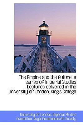 Empire and the Future, a Series of Imperial Studies Lectures Delivered in the University of Lond N/A 9781113539212 Front Cover