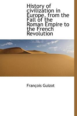 History of Civilization in Europe, from the Fall of the Roman Empire to the French Revolution  N/A 9781115564212 Front Cover