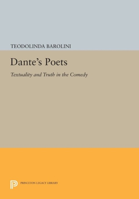 Dante's Poets Textuality and Truth in the COMEDY  2014 9781400853212 Front Cover