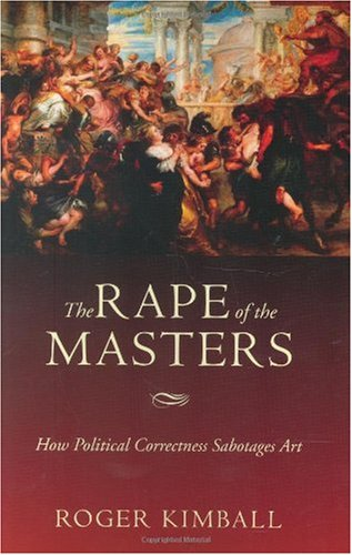 Rape of the Masters How Political Correctness Sabotages Art  2005 9781594031212 Front Cover