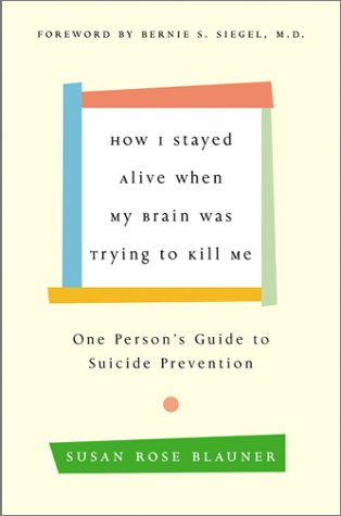 How I Stayed Alive When My Brain Was Trying to Kill Me One Person's Guide to Suicide Prevention  2002 9780066211213 Front Cover