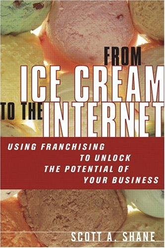 From Ice Cream to the Internet Using Franchising to Drive the Growth and Profits of Your Company  2005 9780131494213 Front Cover