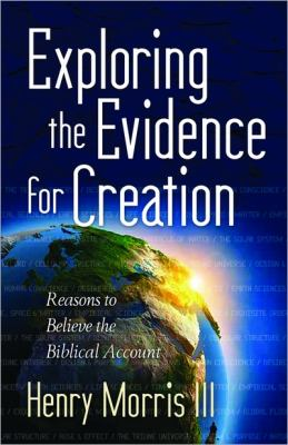 Exploring the Evidence for Creation Reasons to Believe the Biblical Account  2012 9780736947213 Front Cover