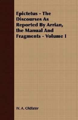 Epictetus - the Discourses As Reported by Arrian, the Manual and Fragments -  N/A 9781406703214 Front Cover