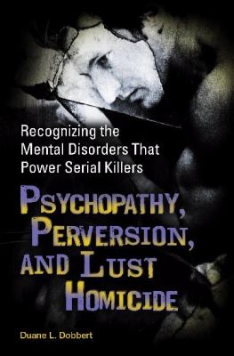 Psychopathy, Perversion, and Lust Homicide Recognizing the Mental Disorders That Power Serial Killers  2009 9780313366215 Front Cover