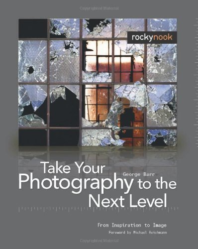 Take Your Photography to the Next Level From Inspiration to Image  2008 9781933952215 Front Cover