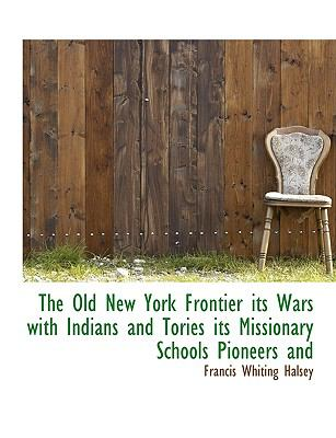 Old New York Frontier Its Wars with Indians and Tories Its Missionary Schools Pioneers And  N/A 9781113854216 Front Cover