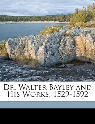Dr Walter Bayley and His Works, 1529-1592  N/A edition cover