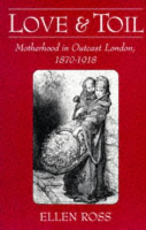 Love and Toil Motherhood in Outcast London, 1870-1918  1993 edition cover