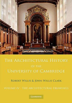 Architectural History of the University of Cambridge and of the Colleges of Cambridge and Eton: Volume 4, the Architectural Drawings   2009 9780521147217 Front Cover