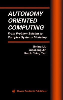 Autonomy Oriented Computing From Problem Solving to Complex Systems Modeling  2005 9781402081217 Front Cover