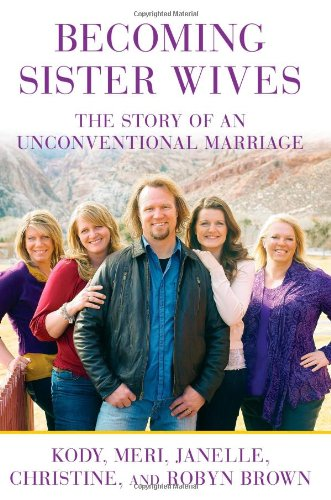 Becoming Sister Wives The Story of an Unconventional Marriage  2012 9781451661217 Front Cover