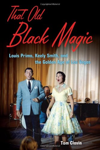 That Old Black Magic Louis Prima, Keely Smith, and the Golden Age of Las Vegas  2010 9781556528217 Front Cover