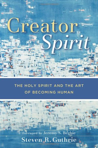 Creator Spirit The Holy Spirit and the Art of Becoming Human  2011 edition cover