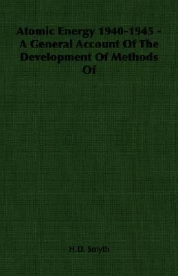 Atomic Energy 1940-1945 - A General Account of the Development of Methods of  N/A 9781406753219 Front Cover