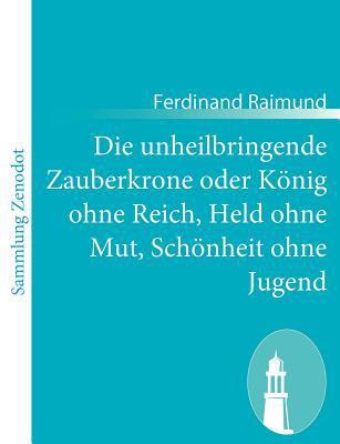 Die Unheilbringende Zauberkrone Oder K�nig Ohne Reich, Held Ohne Mut, Sch�nheit Ohne Jugend   2010 9783843060219 Front Cover