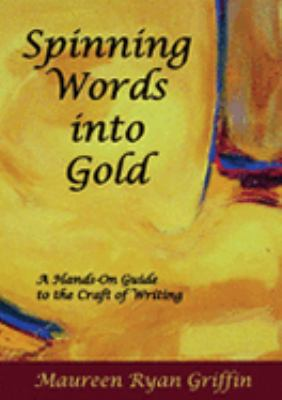Spinning Words into Gold : A Hands-on Guide to the Craft of Writing  2006 9781599480220 Front Cover