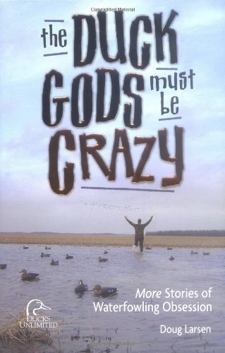 Duck Gods Must Be Crazy More Stories of Waterfowling Obsession  2004 9781932052220 Front Cover