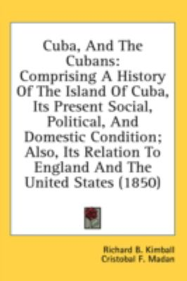 Cuba, and the Cubans : Comprising A History of the Island of Cuba, Its Present Social, Political, and Domestic Condition; Also, Its Relation to England N/A 9780548923221 Front Cover