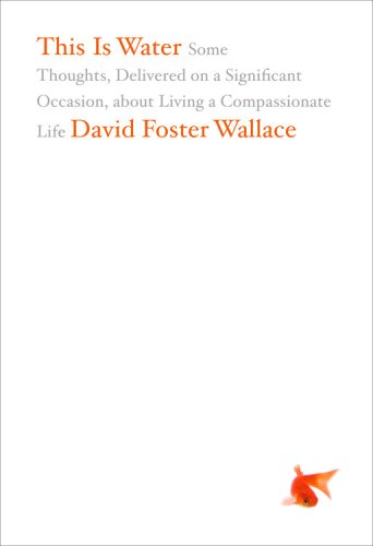 This Is Water Some Thoughts, Delivered on a Significant Occasion, about Living a Compassionate Life  2009 9780316068222 Front Cover