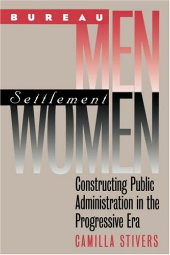 Bureau Men, Settlement Women Constructing Public Administration in the Progressive Era  2000 9780700612222 Front Cover