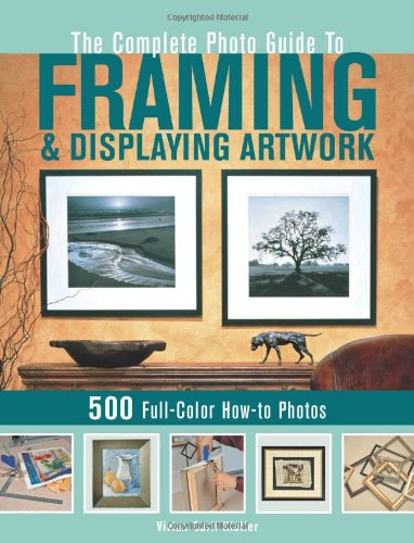 Complete Photo Guide to Framing and Displaying Artwork 500 Full-Color How-to Photos  2009 edition cover