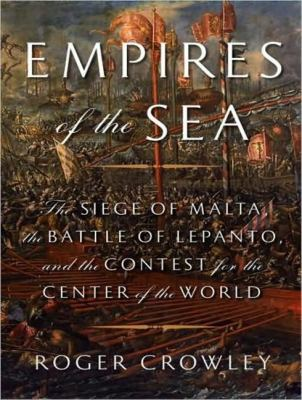 Empires of the Sea: The Siege of Malta, the Battle of Lepanto, and the Contest for the Center of the World  2008 9781400107223 Front Cover