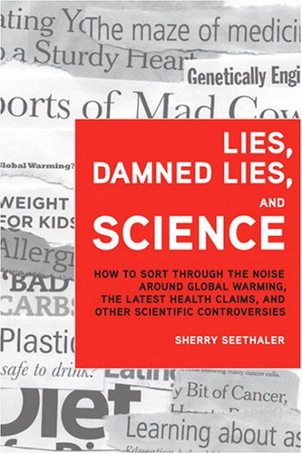 Lies, Damned Lies, and Science How to Sort Through the Noise Around Global Warming, the Latest Health Claims, and Other Scientific Controversies  2009 9780137155224 Front Cover